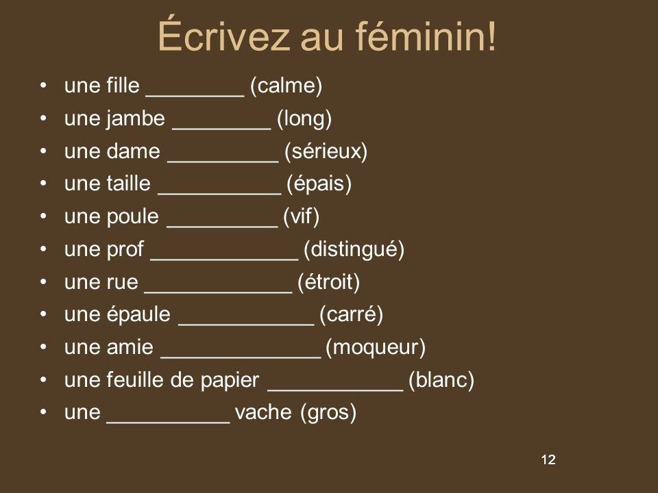 12 Écrivez au féminin! une fille ________ (calme) une jambe ________ (long) une dame _________ (sérieux) une taille __________ (épais) une poule _____