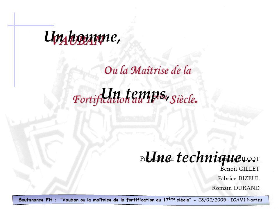 Soutenance FH : Vauban ou la maîtrise de la fortification au 17 ème siècle - 28/02/2005 – ICAM1 Nantes VAUBAN Ou Ou la Maîtrise Maîtrise de la Fortification Fortification au 17 ème 17 ème Siècle.