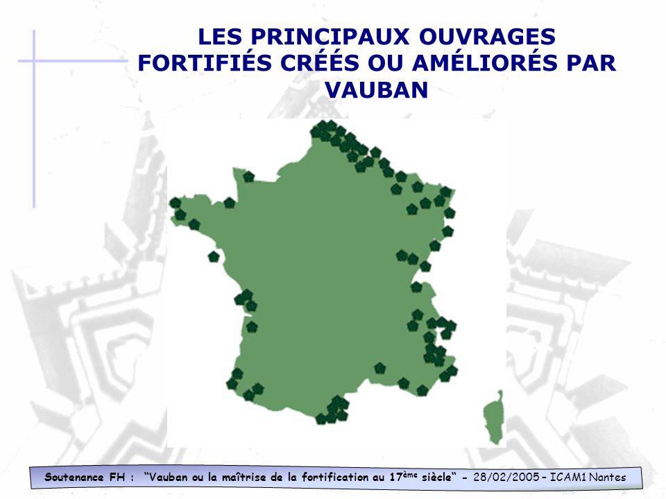 Soutenance FH : Vauban ou la maîtrise de la fortification au 17 ème siècle - 28/02/2005 – ICAM1 Nantes LES PRINCIPAUX OUVRAGES FORTIFIÉS CRÉÉS OU AMÉLIORÉS PAR VAUBAN