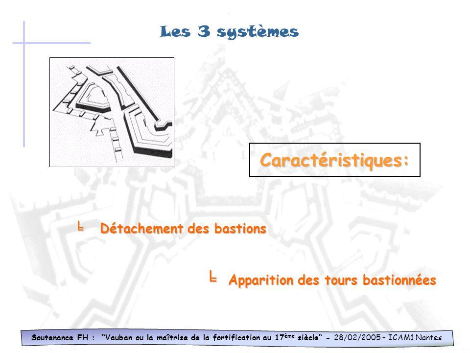 Les 3 systèmes Soutenance FH : Vauban ou la maîtrise de la fortification au 17 ème siècle - 28/02/2005 – ICAM1 Nantes Caractéristiques: Flanquement ef
