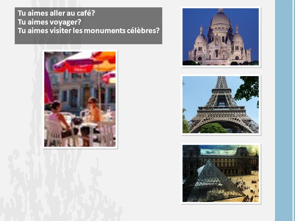 Tu aimes aller au café? Tu aimes voyager? Tu aimes visiter les monuments célèbres?