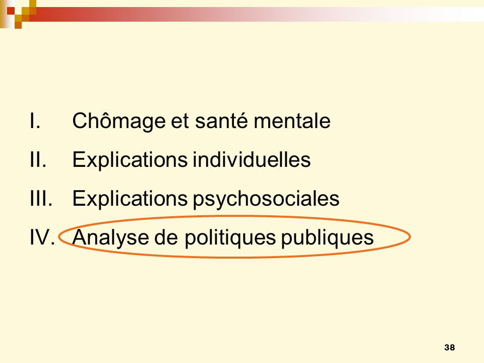 38 I.Chômage et santé mentale II.Explications individuelles III.Explications psychosociales IV.Analyse de politiques publiques