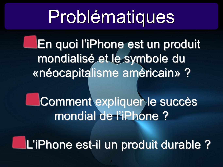 6 ProblématiquesProblématiques 6 En quoi liPhone est un produit mondialisé et le symbole du «néocapitalisme américain» ? Comment expliquer le succès m