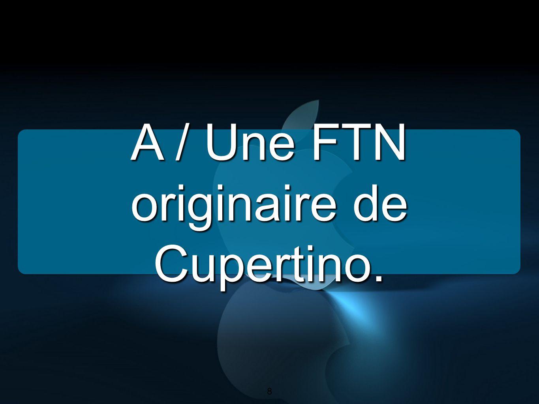 8 A / Une FTN originaire de Cupertino. 8