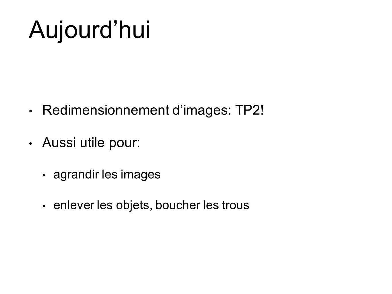 Aujourdhui Redimensionnement dimages: TP2! Aussi utile pour: agrandir les images enlever les objets, boucher les trous