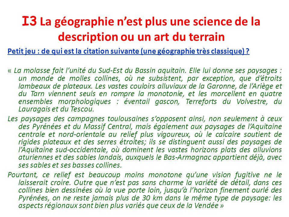 I3 La géographie nest plus une science de la description ou un art du terrain Petit jeu : de qui est la citation suivante (une géographie très classiq