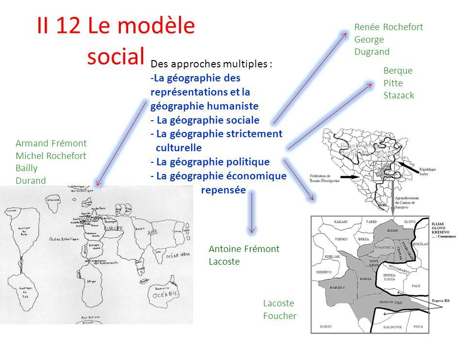 II 12 Le modèle social Des approches multiples : -La géographie des représentations et la géographie humaniste - La géographie sociale - La géographie