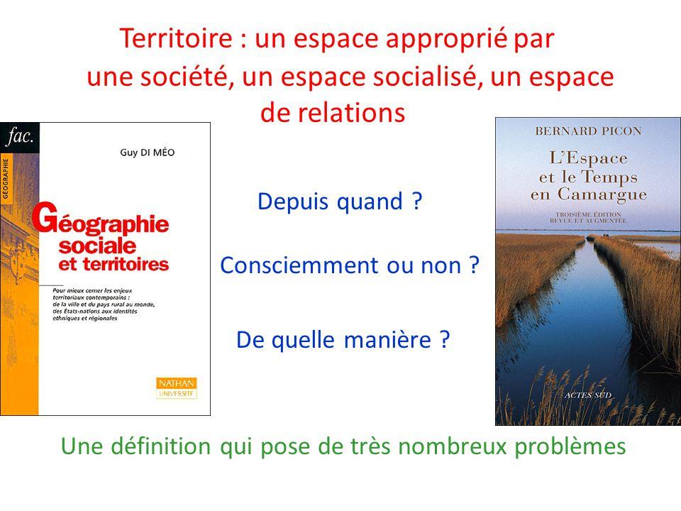 Territoire : un espace approprié par une société, un espace socialisé, un espace de relations Une définition qui pose de très nombreux problèmes De qu