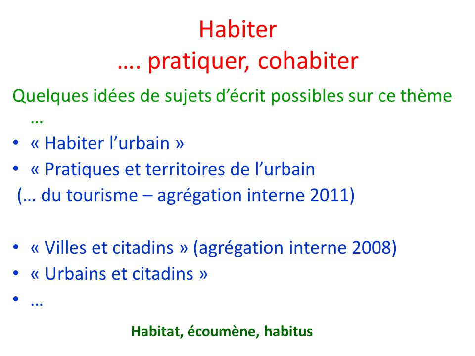 Habiter …. pratiquer, cohabiter Quelques idées de sujets décrit possibles sur ce thème … « Habiter lurbain » « Pratiques et territoires de lurbain (…