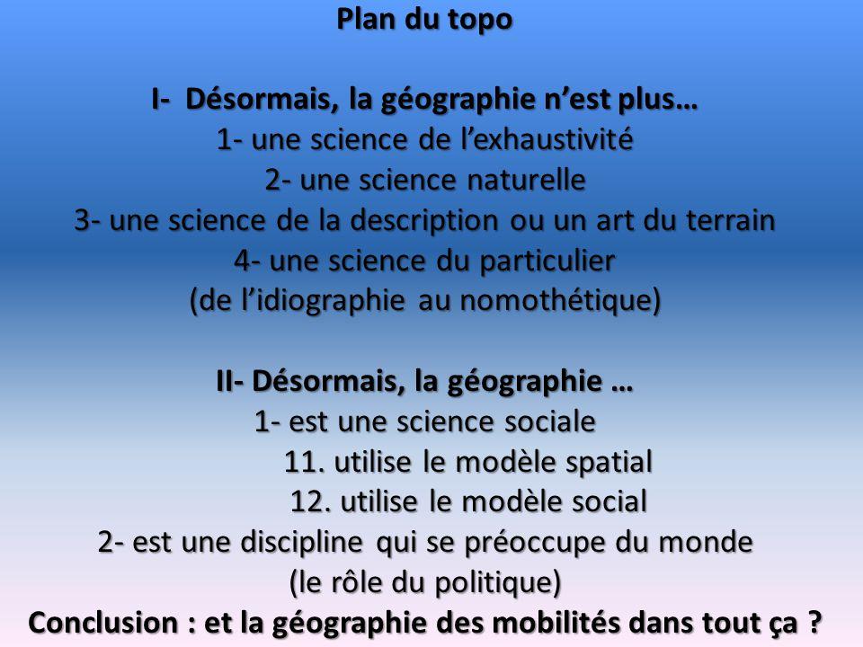 Plan du topo I- Désormais, la géographie nest plus… 1- une science de lexhaustivité 2- une science naturelle 3- une science de la description ou un ar