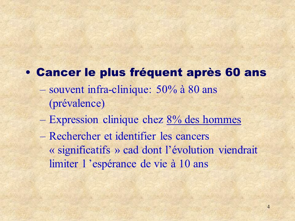 4 Cancer le plus fréquent après 60 ans –souvent infra-clinique: 50% à 80 ans (prévalence) –Expression clinique chez 8% des hommes –Rechercher et identifier les cancers « significatifs » cad dont lévolution viendrait limiter l espérance de vie à 10 ans