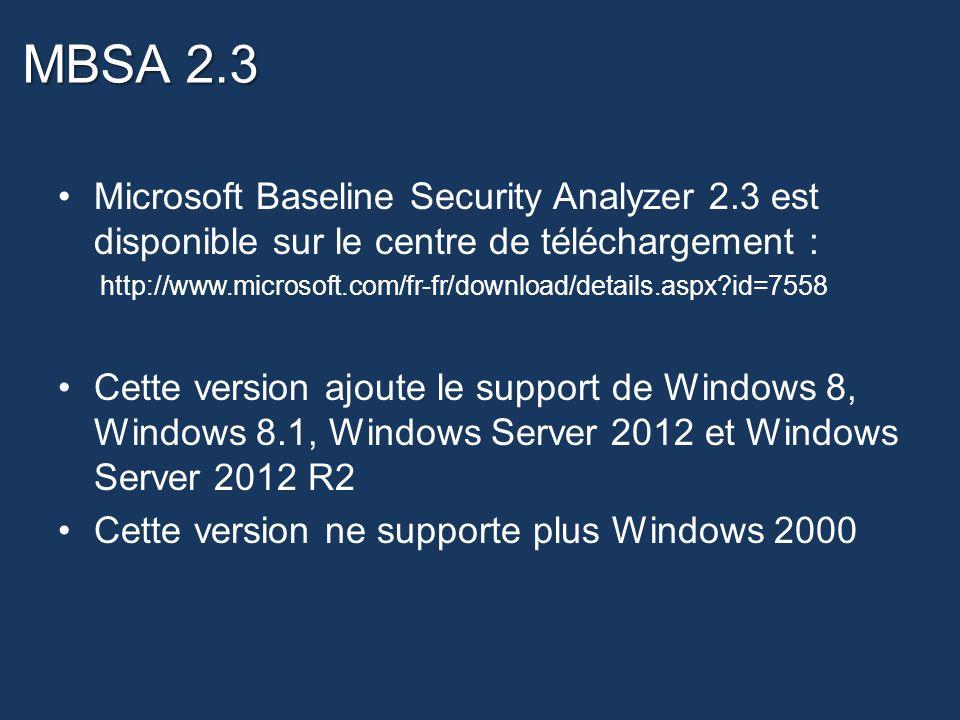 MBSA 2.3 Microsoft Baseline Security Analyzer 2.3 est disponible sur le centre de téléchargement : http://www.microsoft.com/fr-fr/download/details.aspx?id=7558 Cette version ajoute le support de Windows 8, Windows 8.1, Windows Server 2012 et Windows Server 2012 R2 Cette version ne supporte plus Windows 2000