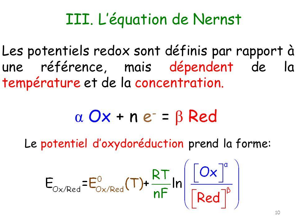 Les potentiels redox sont définis par rapport à une référence, mais dépendent de la température et de la concentration. III. Léquation de Nernst Le po