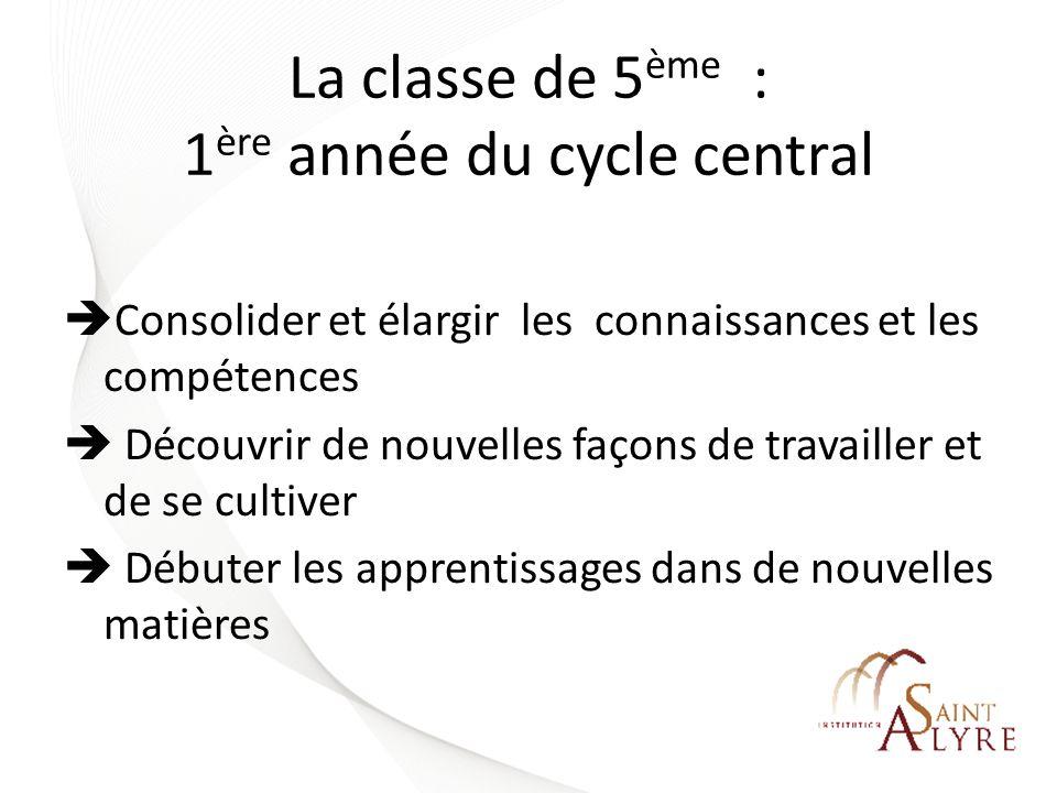 La classe de 5 ème : 1 ère année du cycle central Consolider et élargir les connaissances et les compétences Découvrir de nouvelles façons de travaill