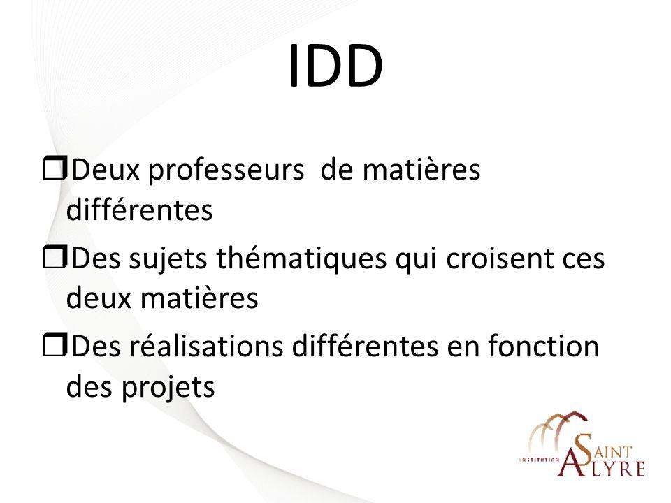 IDD Deux professeurs de matières différentes Des sujets thématiques qui croisent ces deux matières Des réalisations différentes en fonction des projet