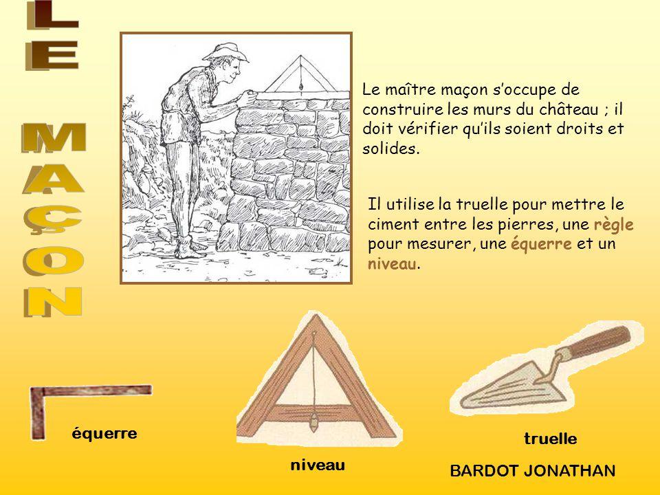 équerre truelle niveau Le maître maçon soccupe de construire les murs du château ; il doit vérifier quils soient droits et solides. Il utilise la true