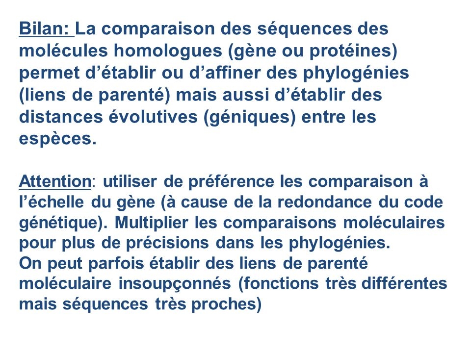 Bilan: La comparaison des séquences des molécules homologues (gène ou protéines) permet détablir ou daffiner des phylogénies (liens de parenté) mais a