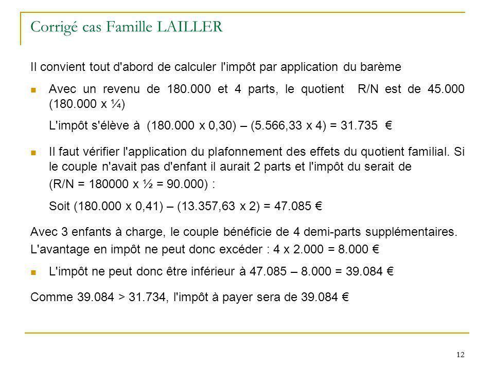 12 Corrigé cas Famille LAILLER Il convient tout d'abord de calculer l'impôt par application du barème Avec un revenu de 180.000 et 4 parts, le quotien
