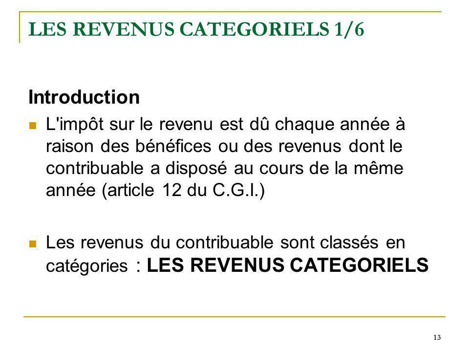 13 LES REVENUS CATEGORIELS 1/6 Introduction L'impôt sur le revenu est dû chaque année à raison des bénéfices ou des revenus dont le contribuable a dis