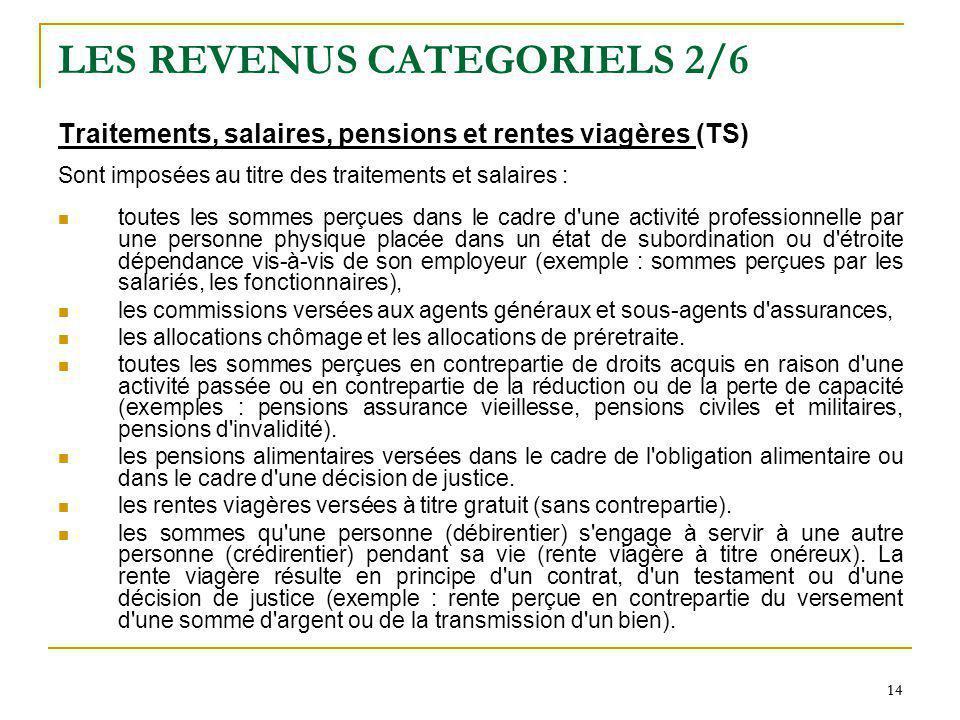 14 LES REVENUS CATEGORIELS 2/6 Traitements, salaires, pensions et rentes viagères (TS) Sont imposées au titre des traitements et salaires : toutes les