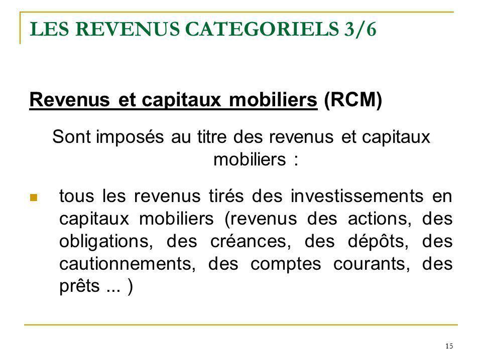 15 LES REVENUS CATEGORIELS 3/6 Revenus et capitaux mobiliers (RCM) Sont imposés au titre des revenus et capitaux mobiliers : tous les revenus tirés de