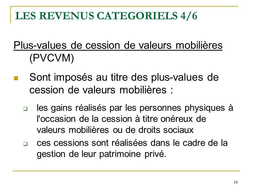 16 LES REVENUS CATEGORIELS 4/6 Plus-values de cession de valeurs mobilières (PVCVM) Sont imposés au titre des plus-values de cession de valeurs mobili