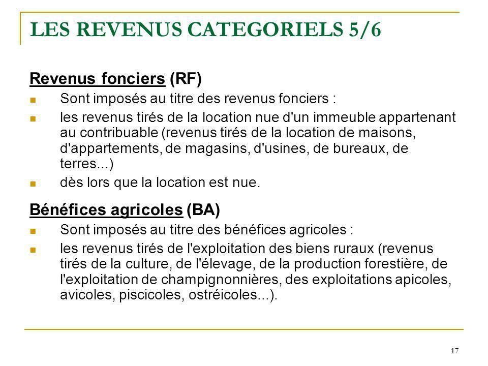 17 LES REVENUS CATEGORIELS 5/6 Revenus fonciers (RF) Sont imposés au titre des revenus fonciers : les revenus tirés de la location nue d'un immeuble a