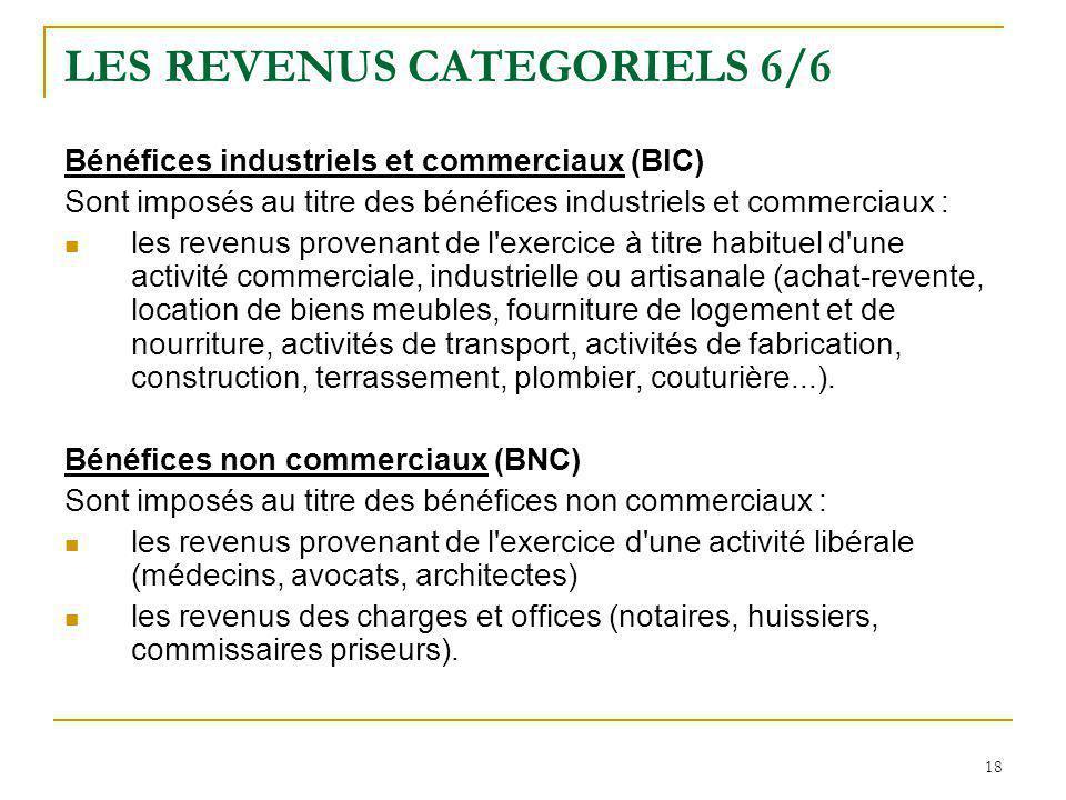 18 LES REVENUS CATEGORIELS 6/6 Bénéfices industriels et commerciaux (BIC) Sont imposés au titre des bénéfices industriels et commerciaux : les revenus