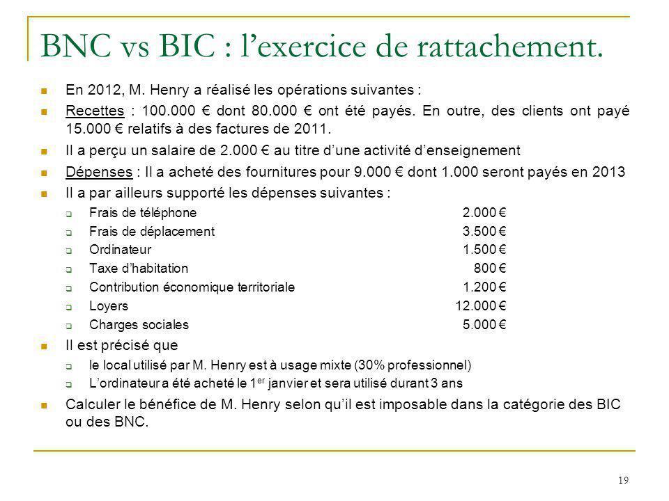 19 BNC vs BIC : lexercice de rattachement. En 2012, M. Henry a réalisé les opérations suivantes : Recettes : 100.000 dont 80.000 ont été payés. En out