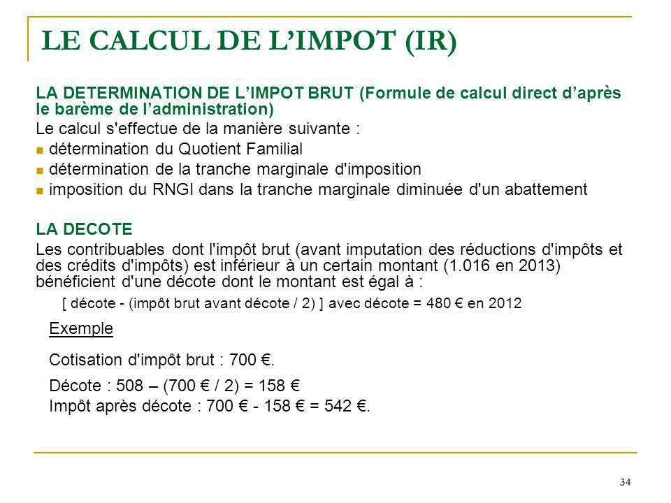 34 LE CALCUL DE LIMPOT (IR) LA DETERMINATION DE LIMPOT BRUT (Formule de calcul direct daprès le barème de ladministration) Le calcul s'effectue de la