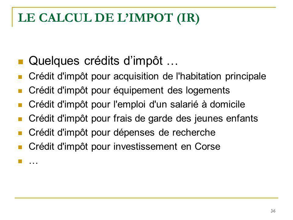 36 LE CALCUL DE LIMPOT (IR) Quelques crédits dimpôt … Crédit d'impôt pour acquisition de l'habitation principale Crédit d'impôt pour équipement des lo