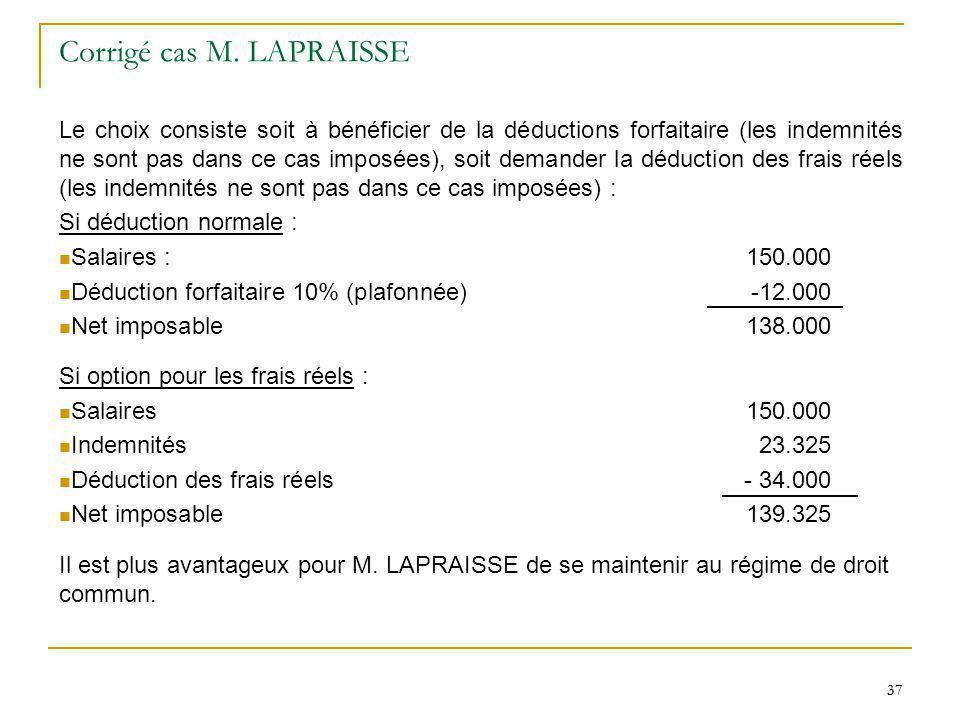 37 Corrigé cas M. LAPRAISSE Le choix consiste soit à bénéficier de la déductions forfaitaire (les indemnités ne sont pas dans ce cas imposées), soit d