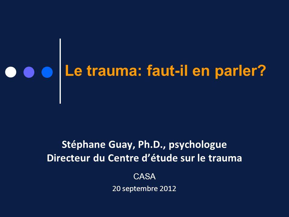 Le trauma: faut-il en parler? Stéphane Guay, Ph.D., psychologue Directeur du Centre détude sur le trauma CASA 20 septembre 2012