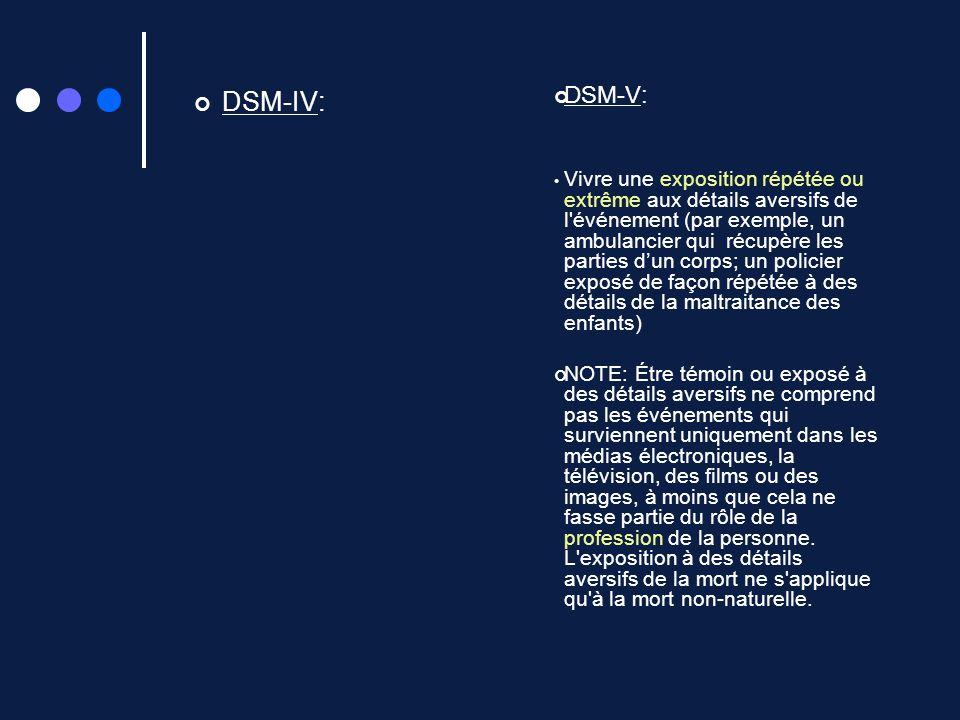 DSM-IV: DSM-V: Vivre une exposition répétée ou extrême aux détails aversifs de l'événement (par exemple, un ambulancier qui récupère les parties dun c