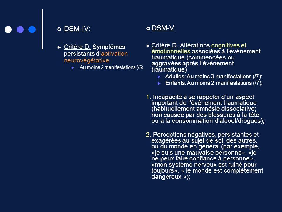 DSM-IV: Critère D. Symptômes persistants dactivation neurovégétative Au moins 2 manifestations (/5) DSM-V: Critère D. Altérations cognitives et émotio