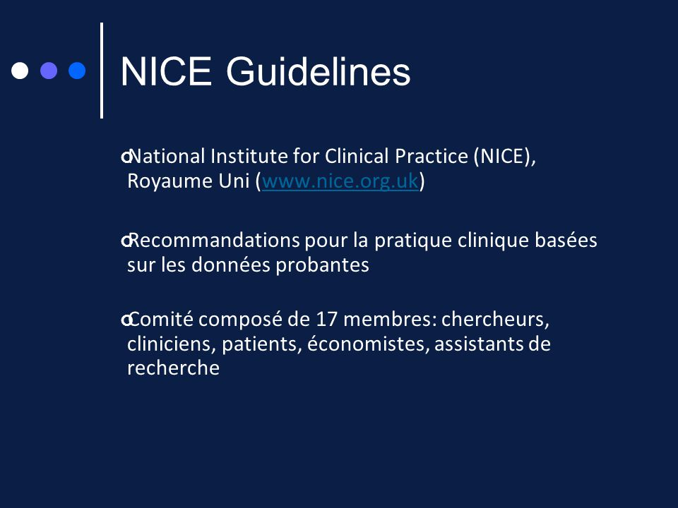 NICE Guidelines National Institute for Clinical Practice (NICE), Royaume Uni (www.nice.org.uk)www.nice.org.uk Recommandations pour la pratique cliniqu
