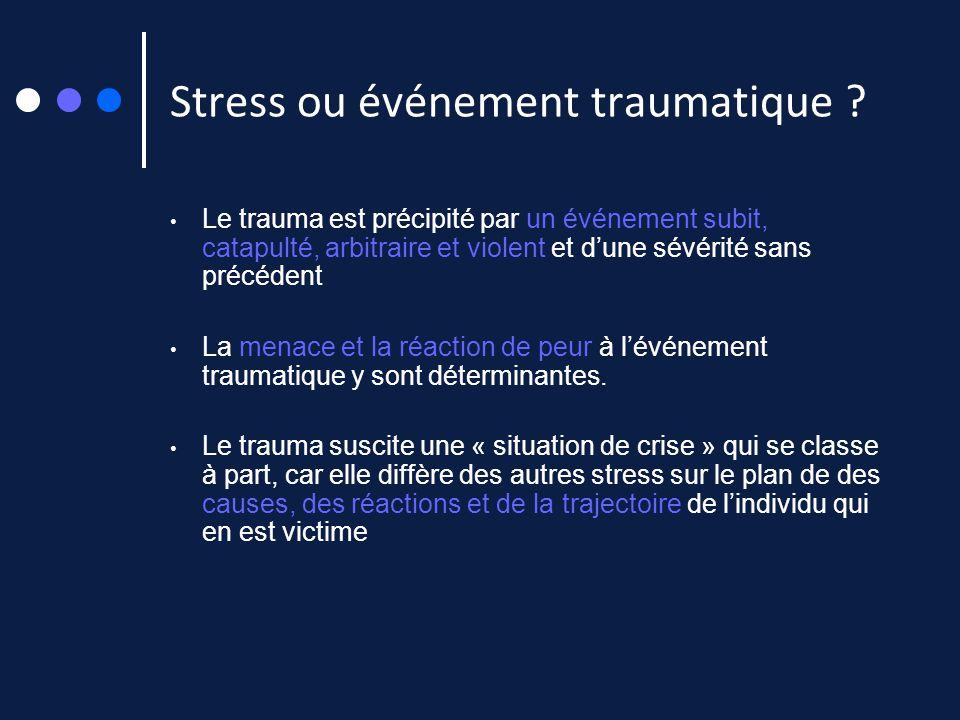 Stress ou événement traumatique ? Le trauma est précipité par un événement subit, catapulté, arbitraire et violent et dune sévérité sans précédent La