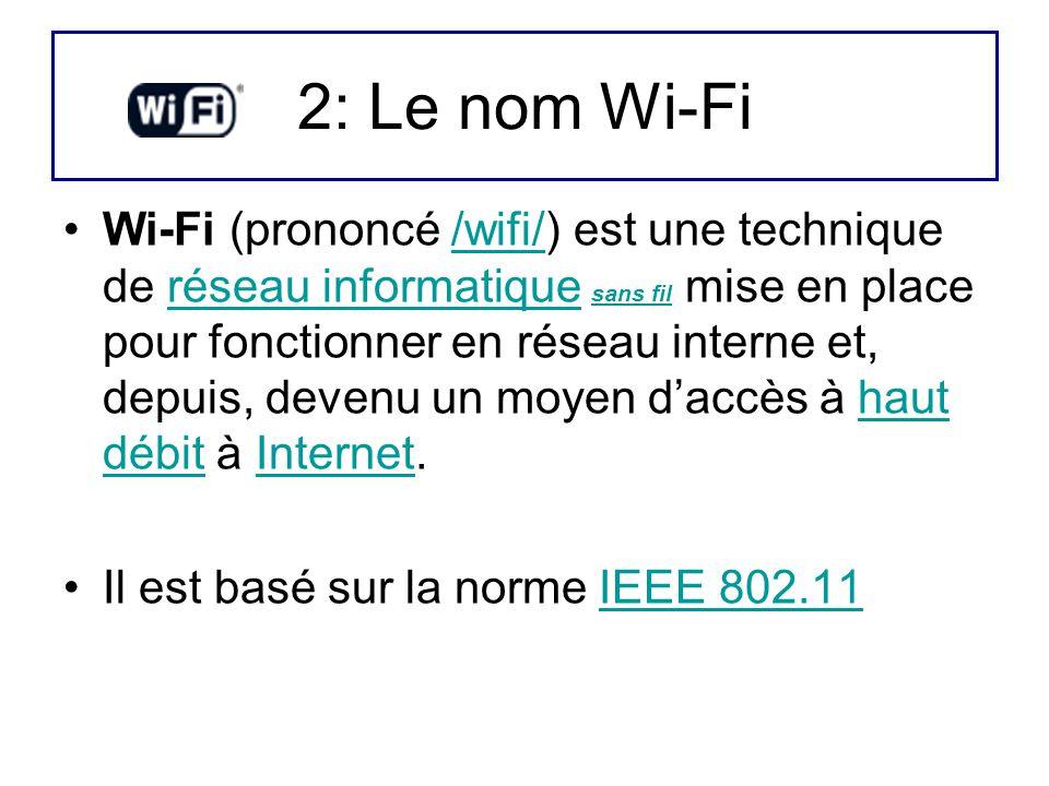 2: Le nom Wi-Fi Wi-Fi (prononcé /wifi/) est une technique de réseau informatique sans fil mise en place pour fonctionner en réseau interne et, depuis,