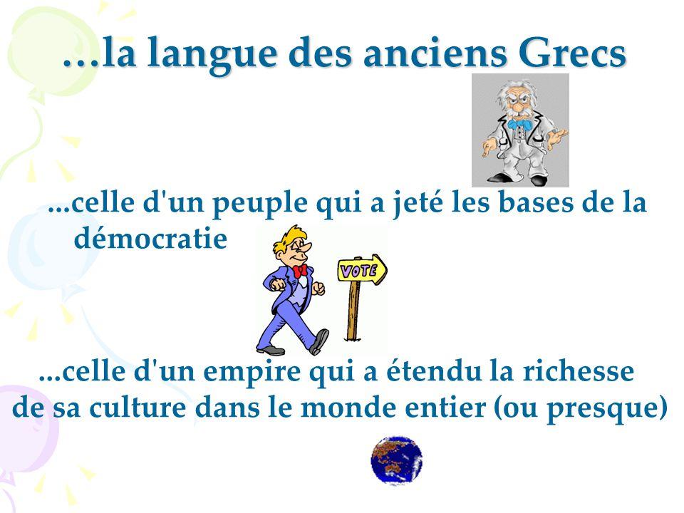 …la langue des anciens Grecs...celle d un peuple qui a jeté les bases de la démocratie...celle d un empire qui a étendu la richesse de sa culture dans le monde entier (ou presque)