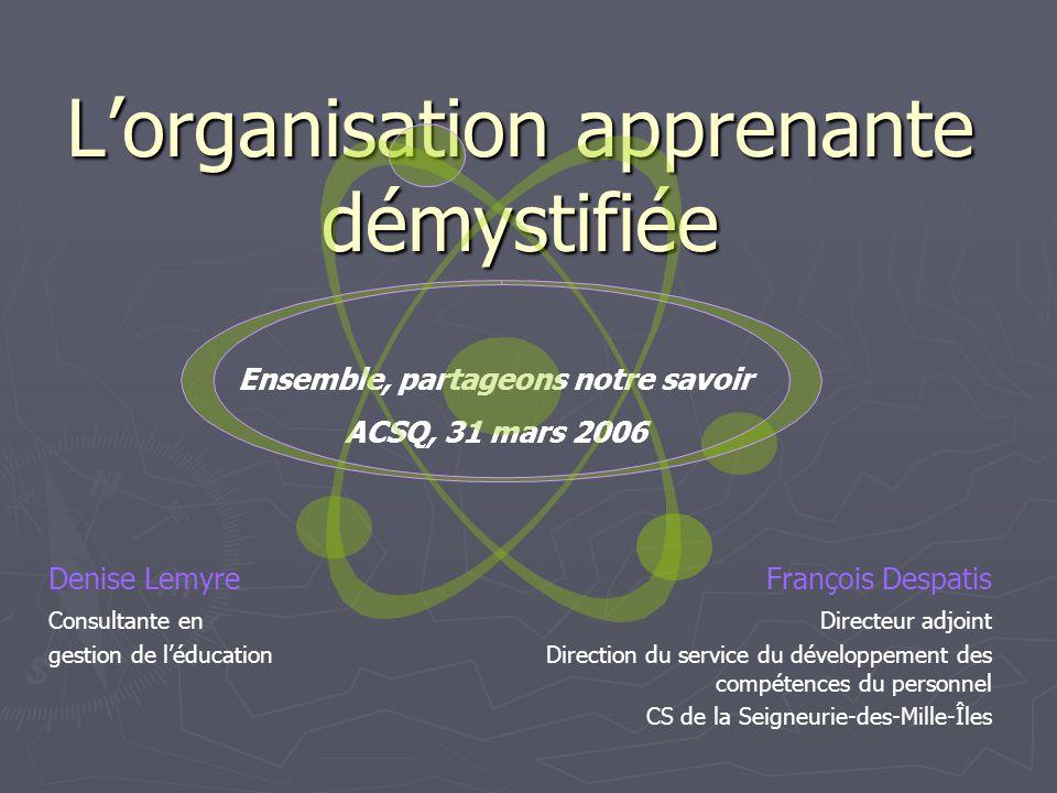 Lorganisation apprenante démystifiée Denise LemyreFrançois Despatis Consultante en gestion de léducation Directeur adjoint Direction du service du dév