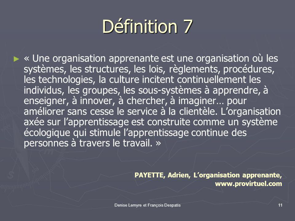 Denise Lemyre et François Despatis11 Définition 7 « Une organisation apprenante est une organisation où les systèmes, les structures, les lois, règlem