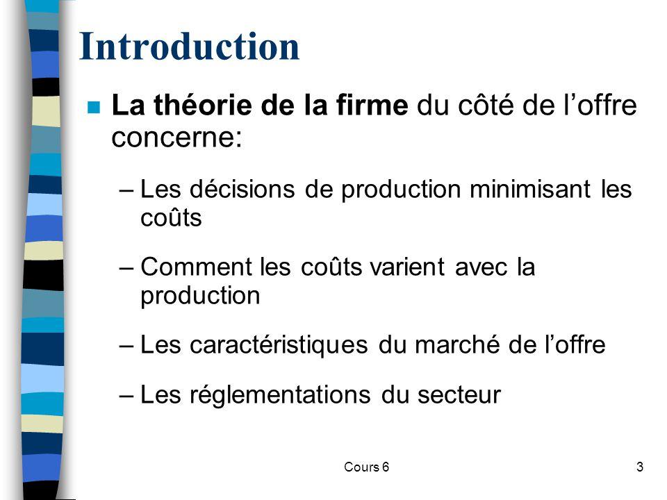 Cours 63 Introduction n La théorie de la firme du côté de loffre concerne: –Les décisions de production minimisant les coûts –Comment les coûts varient avec la production –Les caractéristiques du marché de loffre –Les réglementations du secteur