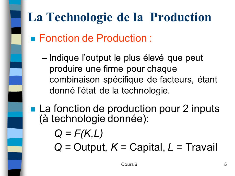 Cours 65 La Technologie de la Production n Fonction de Production : –Indique loutput le plus élevé que peut produire une firme pour chaque combinaison spécifique de facteurs, étant donné létat de la technologie.