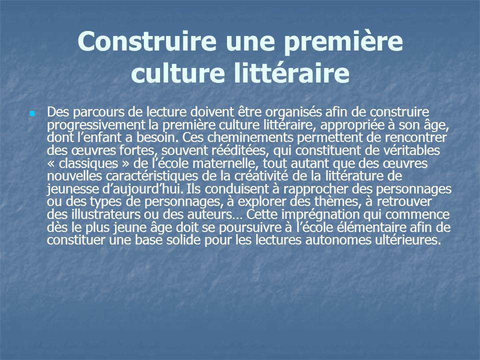 Construire une première culture littéraire Des parcours de lecture doivent être organisés afin de construire progressivement la première culture litté