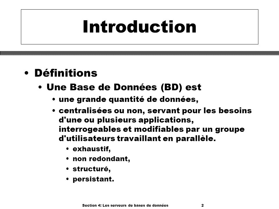 Section 4: Les serveurs de bases de données 2 Introduction Définitions Une Base de Données (BD) est une grande quantité de données, centralisées ou no