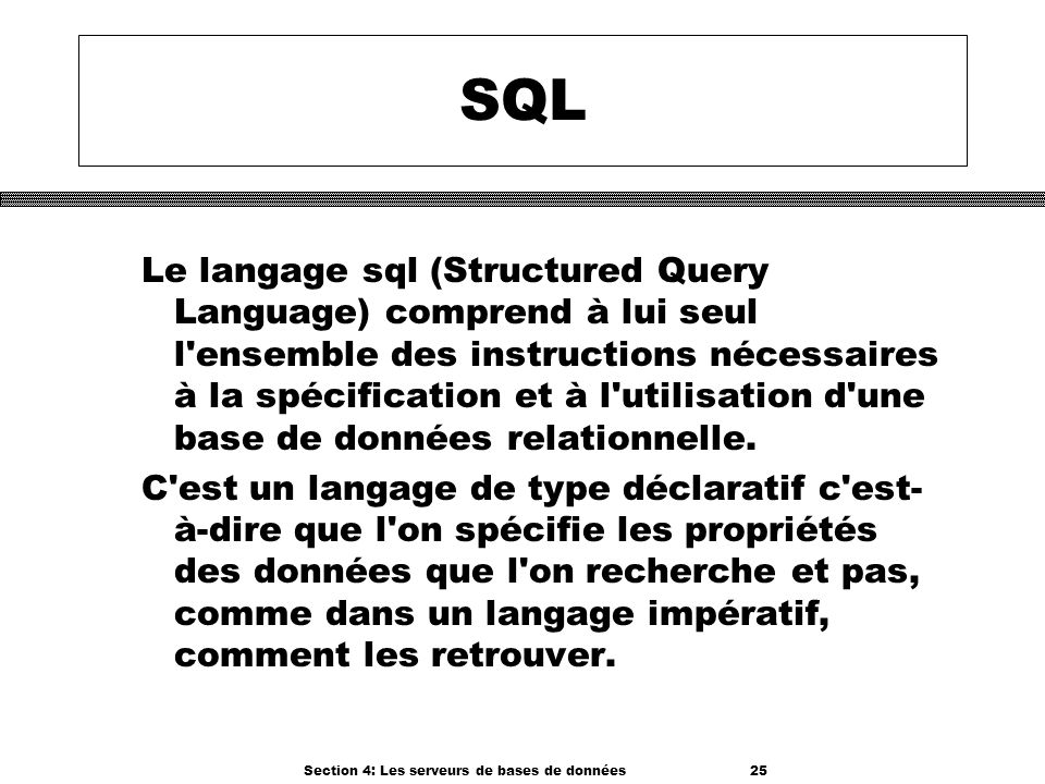Section 4: Les serveurs de bases de données 25 SQL Le langage sql (Structured Query Language) comprend à lui seul l'ensemble des instructions nécessai