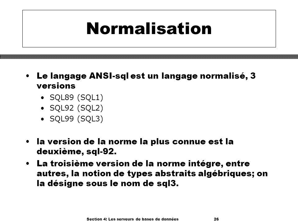 Section 4: Les serveurs de bases de données 26 Normalisation Le langage ANSI-sql est un langage normalisé, 3 versions SQL89 (SQL1) SQL92 (SQL2) SQL99