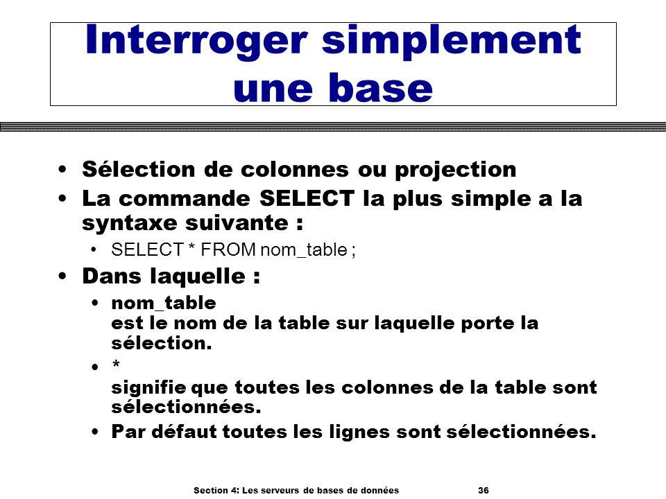 Section 4: Les serveurs de bases de données 36 Interroger simplement une base Sélection de colonnes ou projection La commande SELECT la plus simple a