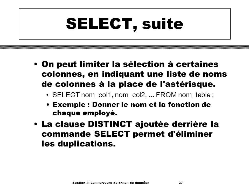 Section 4: Les serveurs de bases de données 37 SELECT, suite On peut limiter la sélection à certaines colonnes, en indiquant une liste de noms de colo