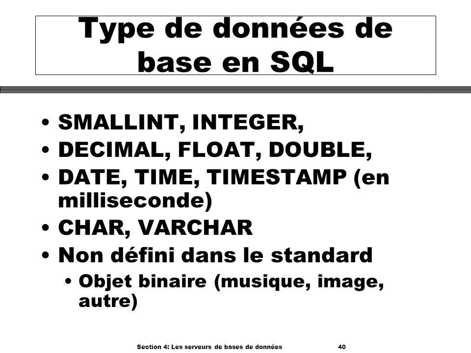 Section 4: Les serveurs de bases de données 40 Type de données de base en SQL SMALLINT, INTEGER, DECIMAL, FLOAT, DOUBLE, DATE, TIME, TIMESTAMP (en mil
